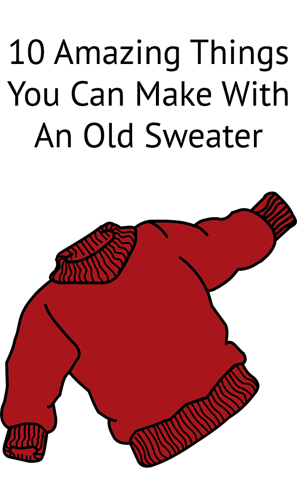 10 Amazing Things You Can Make With An Old Sweater
